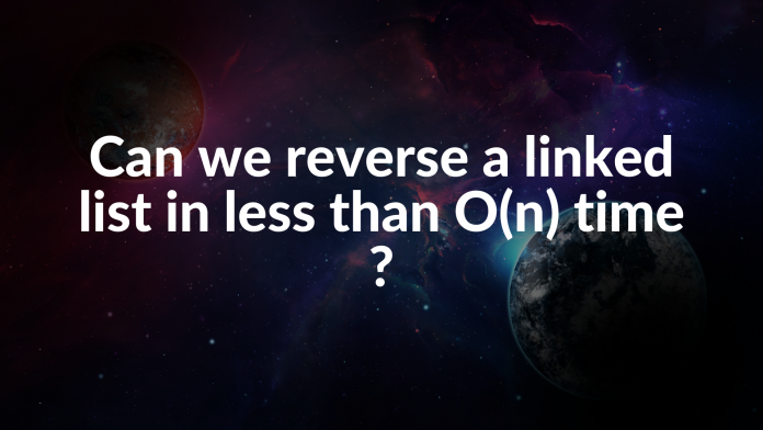 Can we reverse a linked list in less than O(n) time _