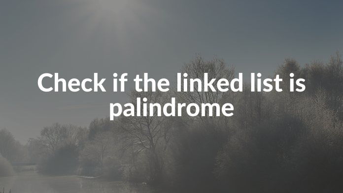 Check if the linked list is palindrome