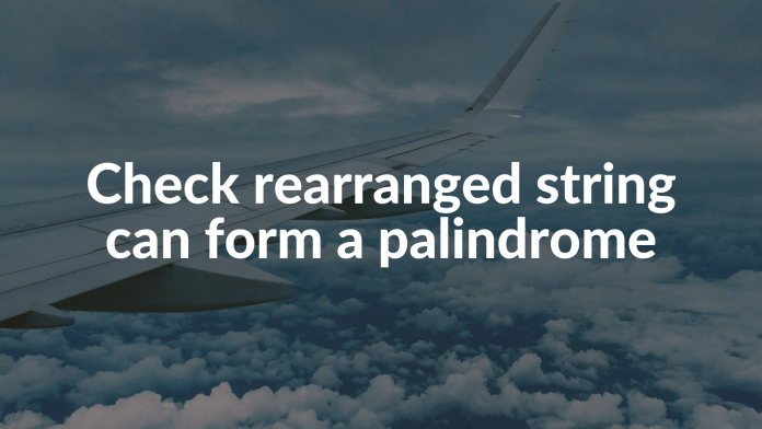 Check rearranged string can form a palindrome
