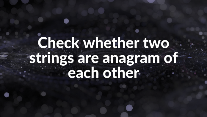 Check whether two strings are anagram of each other