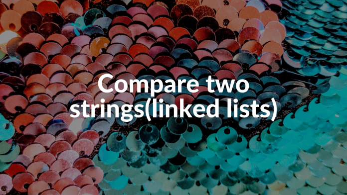 Compare two strings(linked lists)