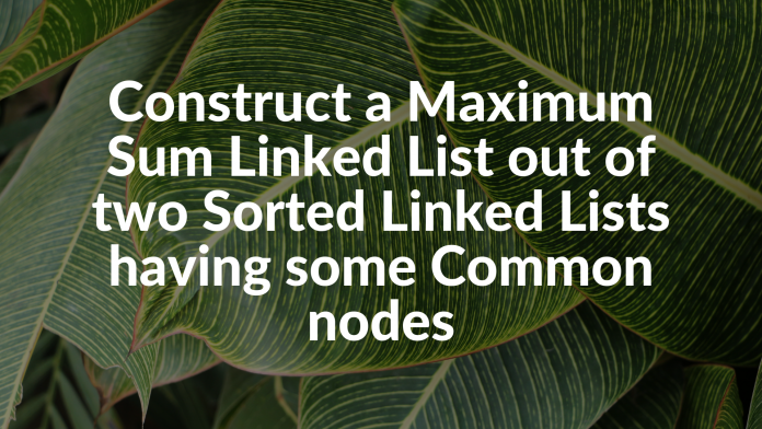 Construct a Maximum Sum Linked List out of two Sorted Linked Lists having some Common nodes