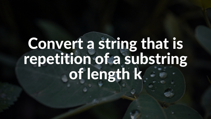 Convert a string that is repetition of a substring of length k