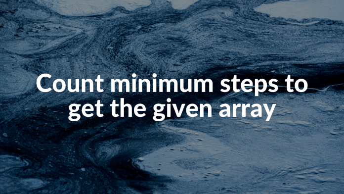 Count minimum steps to get the given array