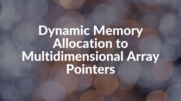 Dynamic Memory Allocation to Multidimensional Array Pointers