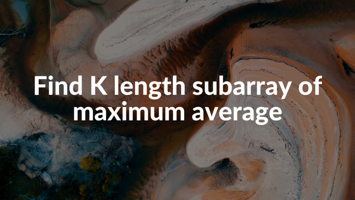 Find K length subarray of maximum average