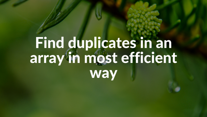 Find duplicates in an array in most efficient way