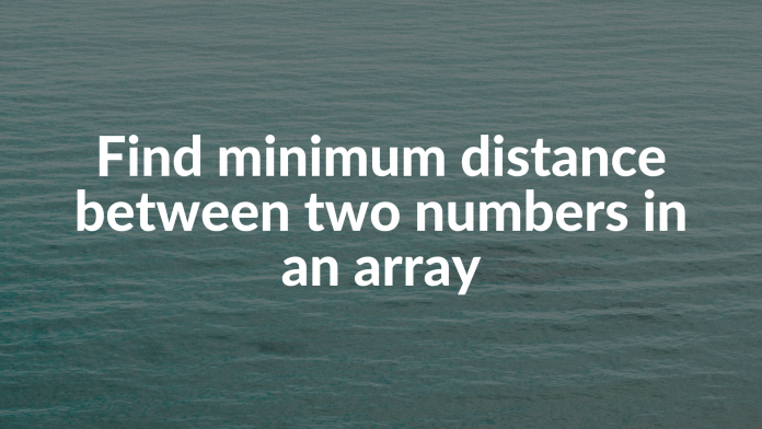Find minimum distance between two numbers in an array
