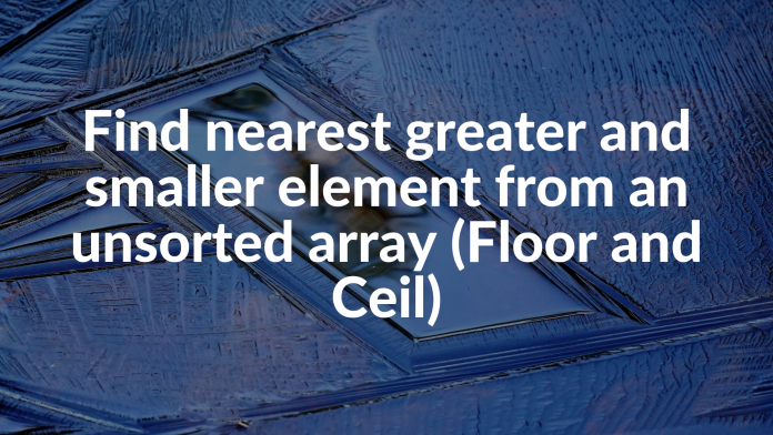 Find nearest greater and smaller element from an unsorted array (Floor and Ceil)