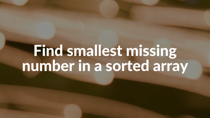 Find smallest missing number in a sorted array