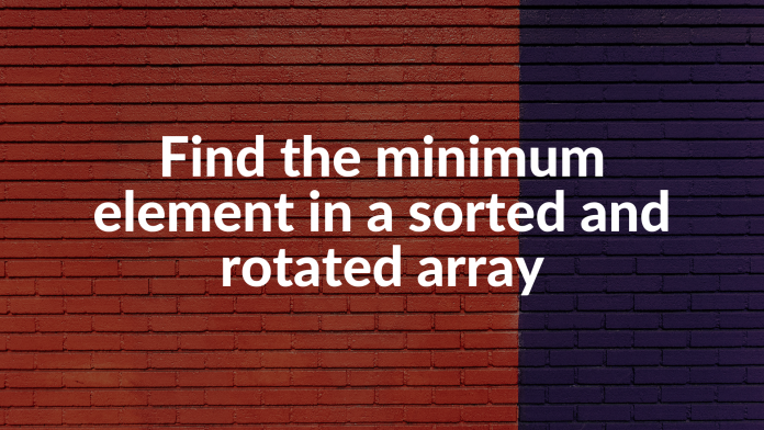 Find the minimum element in a sorted and rotated array