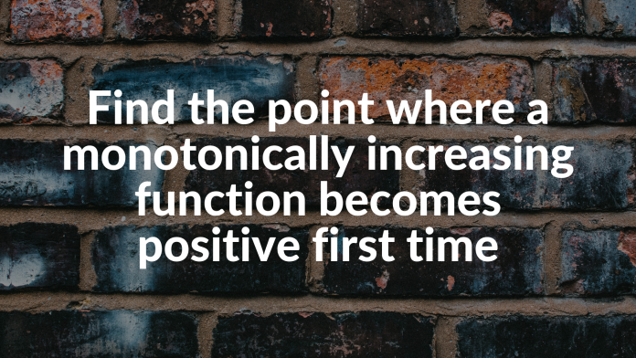 Find the point where a monotonically increasing function becomes positive first time