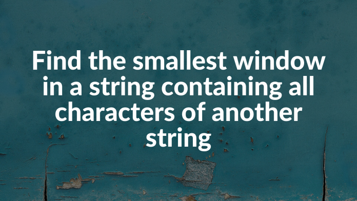Find the smallest window in a string containing all characters of another string