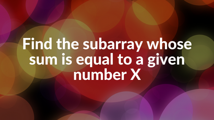 Find the subarray whose sum is equal to a given number X