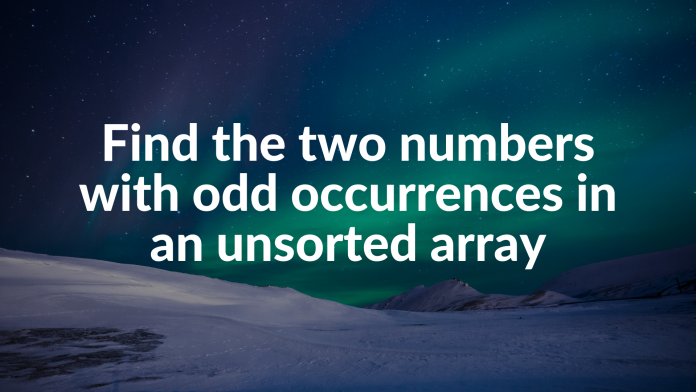 Find the two numbers with odd occurrences in an unsorted array