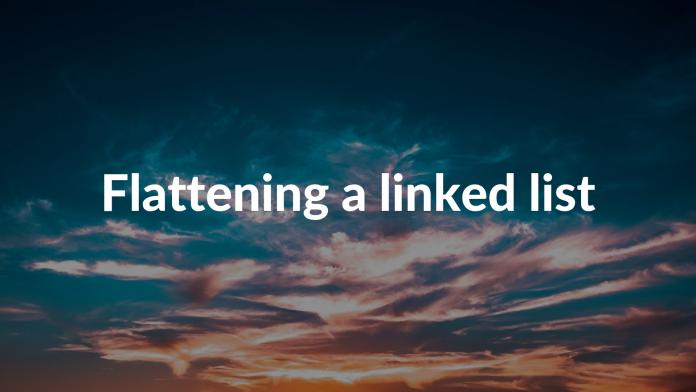 Flattening a linked list
