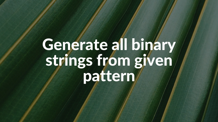 Generate all binary strings from given pattern