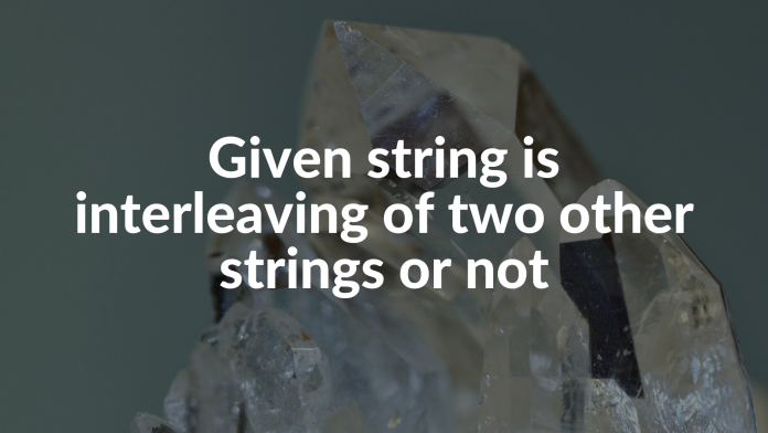 Given string is interleaving of two other strings or not
