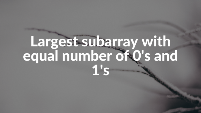 Largest subarray with equal number of 0's and 1's