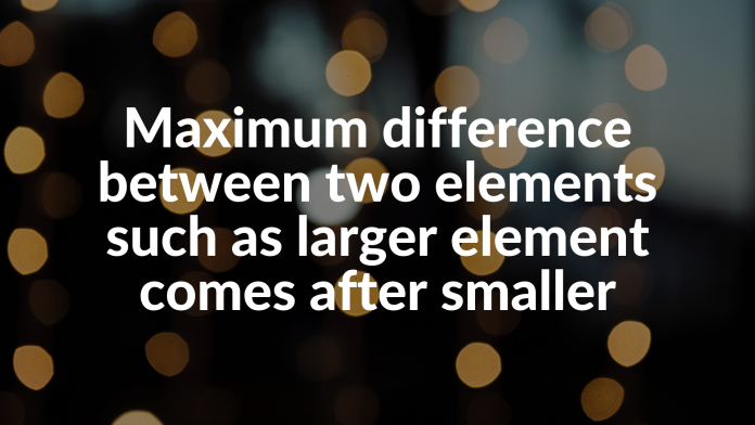 Maximum difference between two elements such as larger element comes after smaller