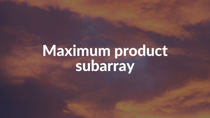 Maximum product subarray