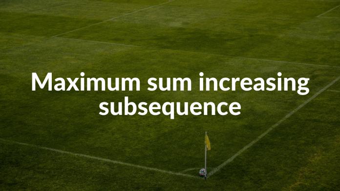 Maximum sum increasing subsequence