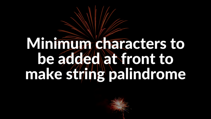 Minimum characters to be added at front to make string palindrome