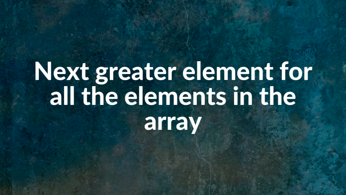 Next greater element for all the elements in the array