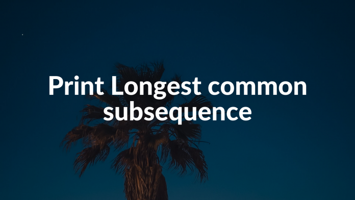 Print Longest common subsequence