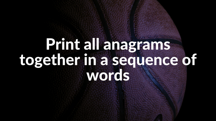 Print all anagrams together in a sequence of words