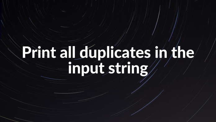 Print all duplicates in the input string