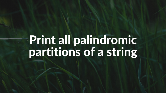 Print all palindromic partitions of a string