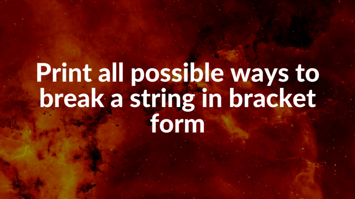 Print all possible ways to break a string in bracket form