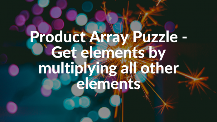 Product Array Puzzle - Get elements by multiplying all other elements