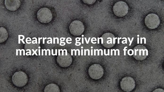 Rearrange given array in maximum minimum form