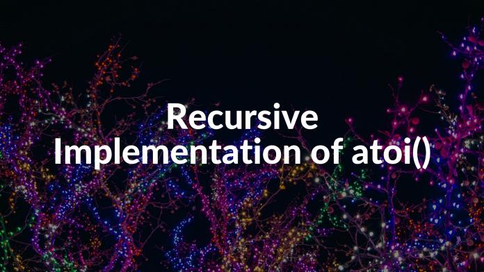 Recursive Implementation of atoi()