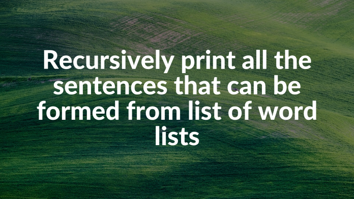 Recursively print all the sentences that can be formed from list of word lists