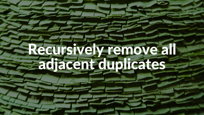 Recursively remove all adjacent duplicates