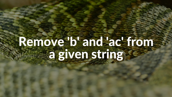 Remove 'b' and 'ac' from a given string