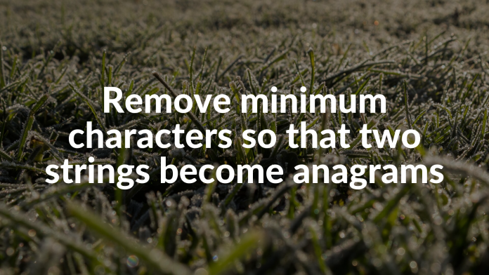 Remove minimum characters so that two strings become anagrams