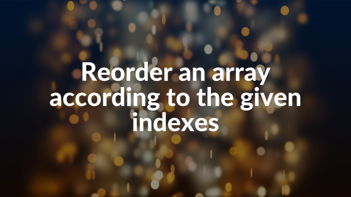 Reorder an array according to the given indexes