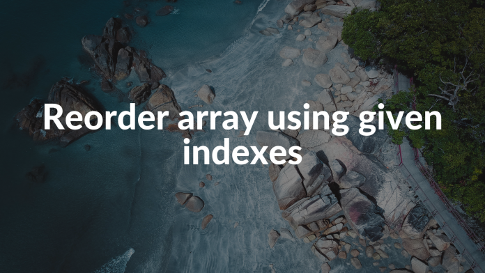 Reorder array using given indexes