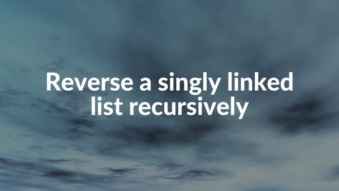Reverse a singly linked list recursively