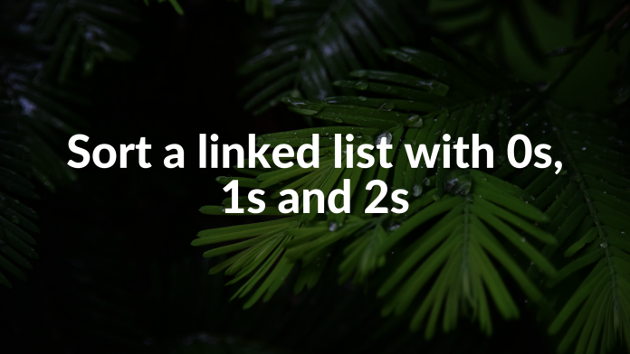 Sort a linked list with 0s, 1s and 2s