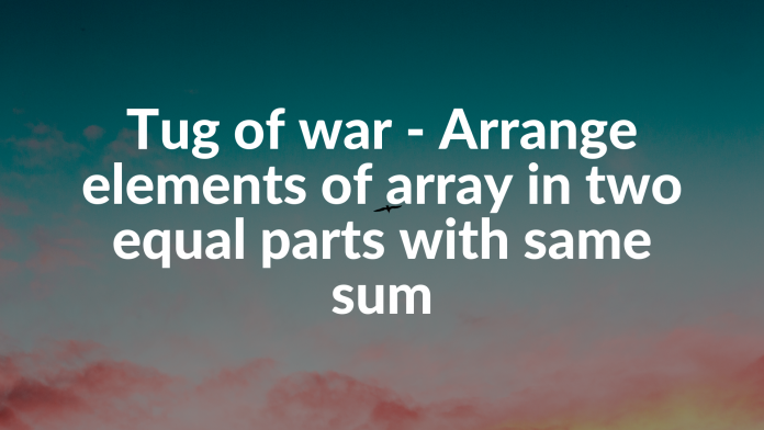 Tug of war - Arrange elements of array in two equal parts with same sum