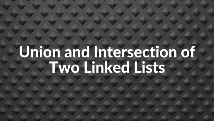 Union and Intersection of Two Linked Lists